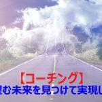 【コーチング】とは~心から望む未来を見つけて実現しよう~(1)